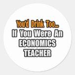 You'd Drink Too...Economics Teacher Classic Round Sticker