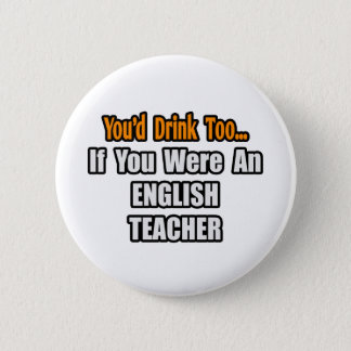 You'd Drink Too...English Teacher Pinback Button