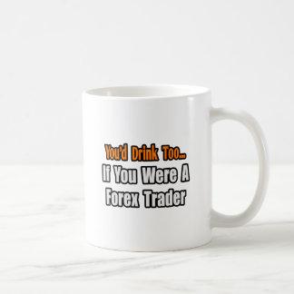 You'd Drink Too...Forex Trader Coffee Mug