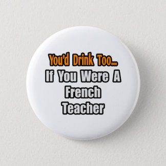 You'd Drink Too...French Teacher Button