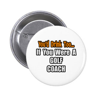 You'd Drink Too...Golf Coach 2 Inch Round Button