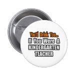 You'd Drink Too...Kindergarten Teacher Pins