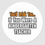 You'd Drink Too...Kindergarten Teacher Round Sticker