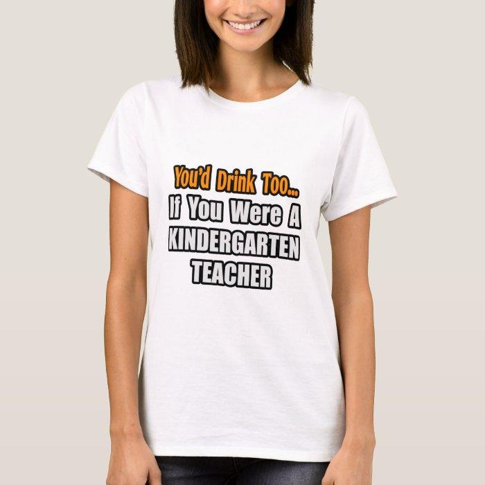 You'd Drink Too...Kindergarten Teacher T-Shirt