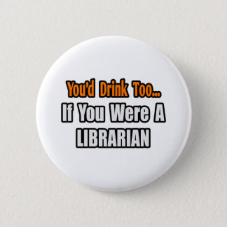 You'd Drink Too...Librarian Pinback Button