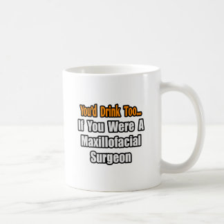 You'd Drink Too...Maxillofacial Surgeon Coffee Mug