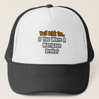 You'd Drink Too...Mortgage Broker Trucker Hat