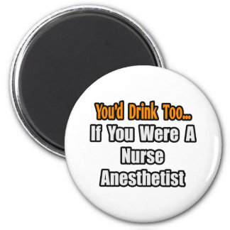 You'd Drink Too...Nurse Anesthetist 2 Inch Round Magnet