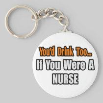 You'd Drink Too...Nurse Basic Round Button Keychain