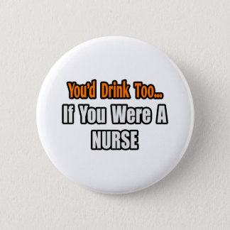 You'd Drink Too...Nurse Button