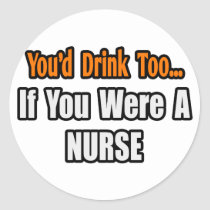 You'd Drink Too...Nurse Classic Round Sticker