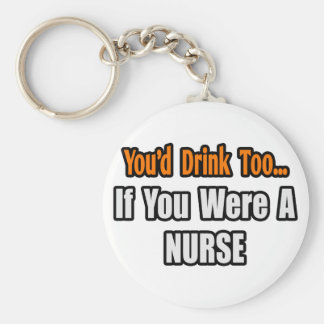 You'd Drink Too...Nurse Keychain