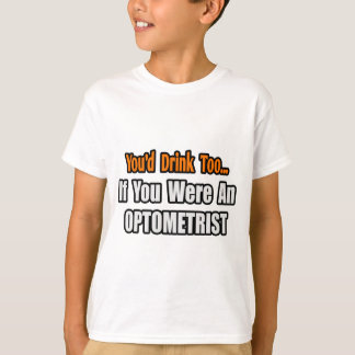 You'd Drink Too...Optometrist T-Shirt