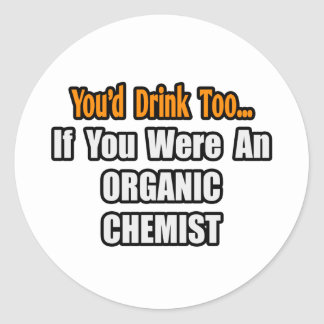 You'd Drink Too...Organic Chemist Classic Round Sticker