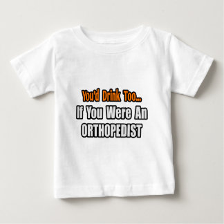 You'd Drink Too...Orthopedist Baby T-Shirt