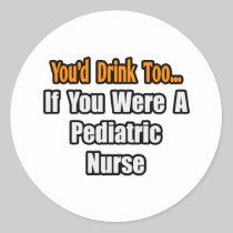 You'd Drink Too...Pediatric Nurse Sticker