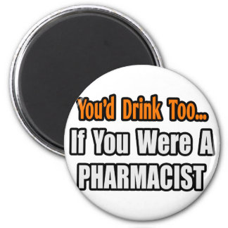 You'd Drink Too...Pharmacist 2 Inch Round Magnet