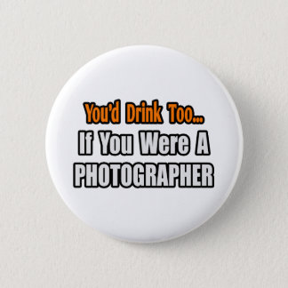 You'd Drink Too...Photographer Button