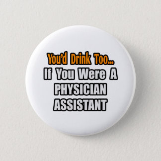 You'd Drink Too...Physician Assistant Pinback Button