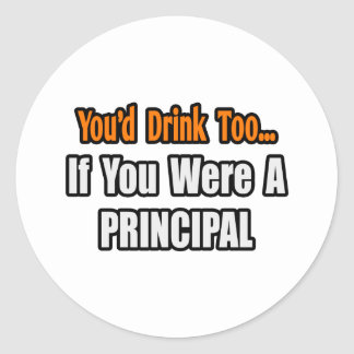 You'd Drink Too...Principal Classic Round Sticker