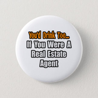 You'd Drink Too...Real Estate Agent Pinback Button