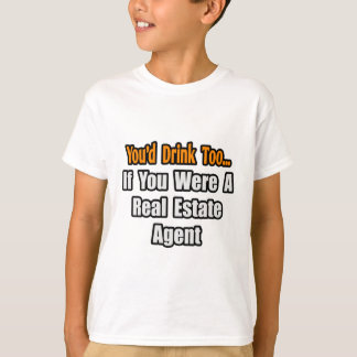 You'd Drink Too...Real Estate Agent T-Shirt