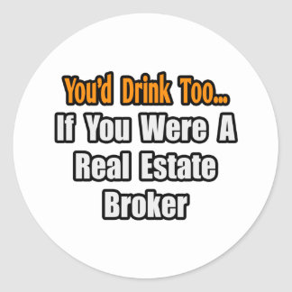 You'd Drink Too...Real Estate Broker Stickers