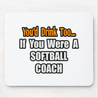 You'd Drink Too...Softball Coach Mouse Pad
