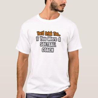 You'd Drink Too...Softball Coach T-Shirt