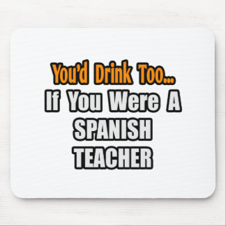 You'd Drink Too...Spanish Teacher Mouse Pad