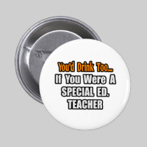 You'd Drink Too...Special Ed. Teacher Buttons