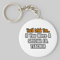 You'd Drink Too...Special Ed. Teacher Key Chains