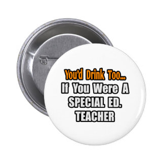You'd Drink Too...Special Ed. Teacher Pinback Button