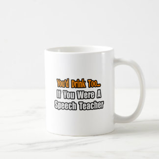 You'd Drink Too...Speech Teacher Coffee Mugs