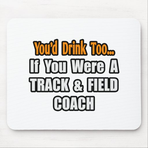 You'd Drink Too...Track & Field Coach Mouse Pad