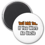 You'd Drink Too...Uncle Fridge Magnets