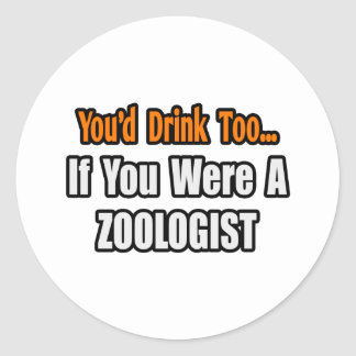 You'd Drink Too...Zoologist Classic Round Sticker