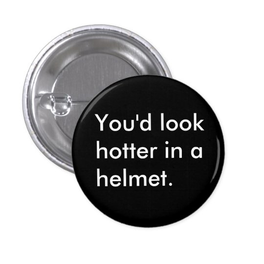 You'd look hotter in a helmet. pinback button