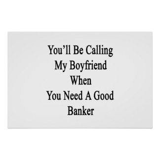 You'll Be Calling My Boyfriend When You Need A Goo Poster
