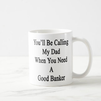 You'll Be Calling My Dad When You Need A Good Bank Coffee Mug
