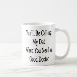 You'll Be Calling My Dad When You Need A Good Doct Coffee Mug