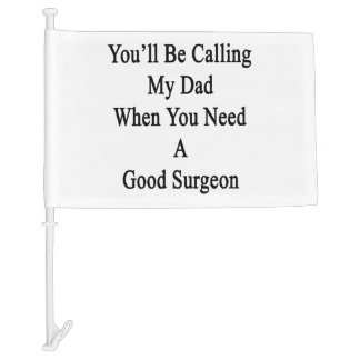 You'll Be Calling My Dad When You Need A Good Surg Car Flag