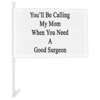 You'll Be Calling My Mom When You Need A Good Surg Car Flag