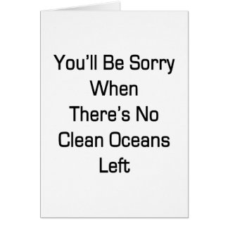 You'll Be Sorry When There's No Clean Oceans Left Greeting Cards