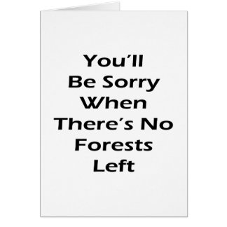 You'll Be Sorry When There's No Forests Left Greeting Card