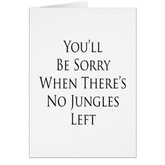 You'll Be Sorry When There's No Jungles Left Greeting Cards