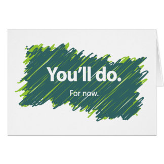 You'll do – For now Card