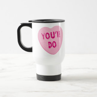 You'll Do Funny Valentine's Day Heart Candy Travel Mug