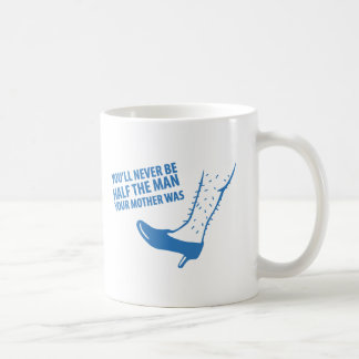 You'll Never Be Half the Man Your Mother Was Coffee Mug