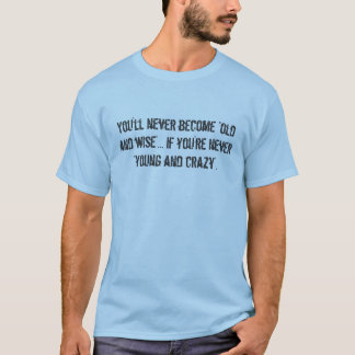 """You'll never become """"old and wise""""... if you're... T-Shirt"""